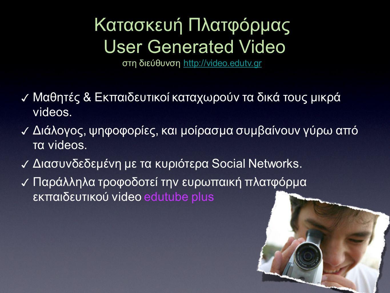 Κατασκευή Πλατφόρμας User Generated Video στη διεύθυνση http://video.edutv.grhttp://video.edutv.gr ✓ Μαθητές & Εκπαιδευτικοί καταχωρούν τα δικά τους μ