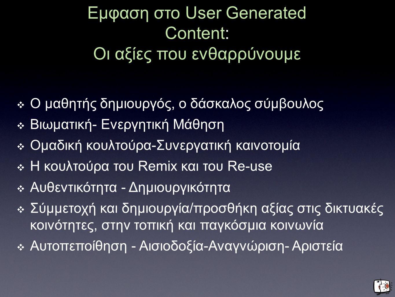 Εμφαση στο User Generated Content: Οι αξίες που ενθαρρύνουμε ❖ Ο μαθητής δημιουργός, ο δάσκαλος σύμβουλος ❖ Βιωματική- Ενεργητική Μάθηση ❖ Ομαδική κου
