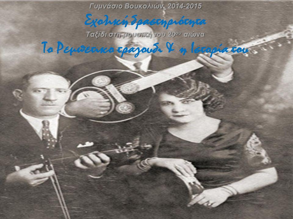 Γυμνάσιο Βουκολιών, 2014-2015 Ταξίδι στη μουσική του 20 ου αιώνα Γυμνάσιο Βουκολιών, 2014-2015 Σχολική δραστηριότητα Ταξίδι στη μουσική του 20 ου αιώνα Το Ρεμπετικο τραγουδι & η Ιστορία του