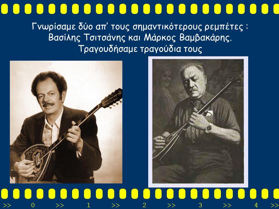 >>0 >>1 >> 2 >> 3 >> 4 >> Γνωρίσαμε δύο απ' τους σημαντικότερους ρεμπέτες : Βασίλης Τσιτσάνης και Μάρκος Βαμβακάρης. Τραγουδήσαμε τραγούδια τους