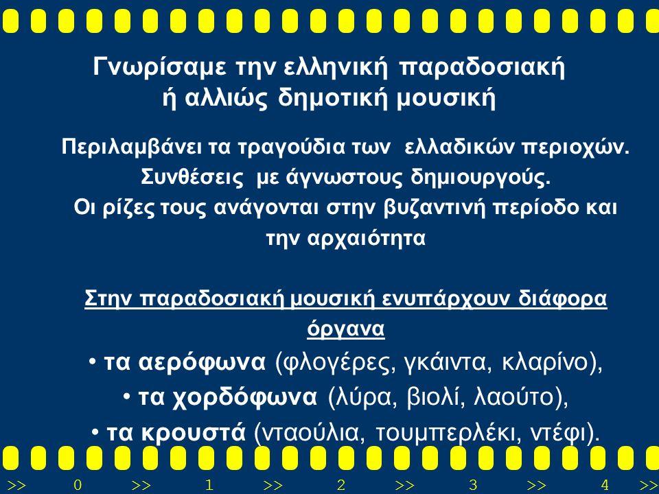 >>0 >>1 >> 2 >> 3 >> 4 >> Γνωρίσαμε την ελληνική παραδοσιακή ή αλλιώς δημοτική μουσική Περιλαμβάνει τα τραγούδια των ελλαδικών περιοχών.