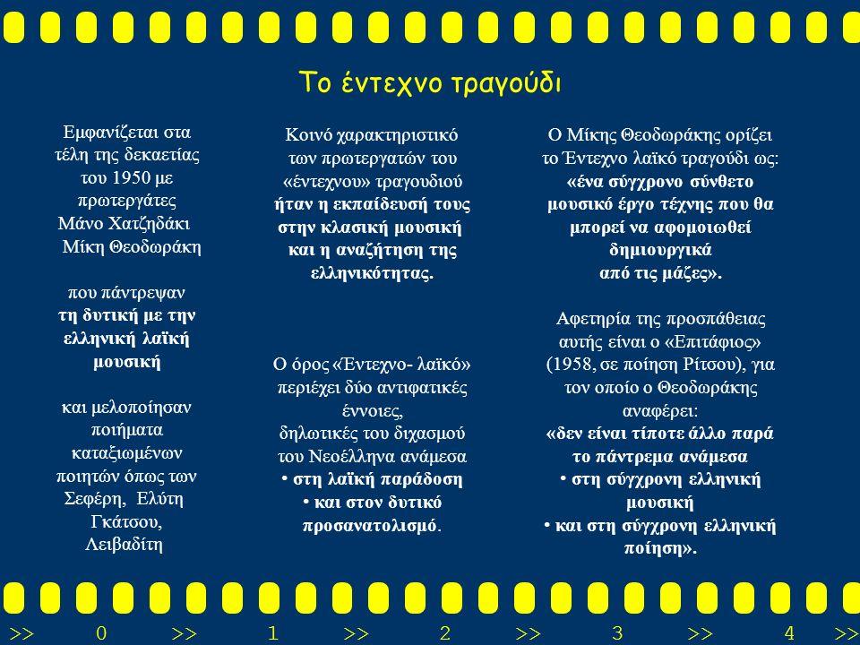 >>0 >>1 >> 2 >> 3 >> 4 >> Το έντεχνο τραγούδι Εμφανίζεται στα τέλη της δεκαετίας του 1950 με πρωτεργάτες Μάνο Χατζηδάκι Μίκη Θεοδωράκη που πάντρεψαν τη δυτική με την ελληνική λαϊκή μουσική και μελοποίησαν ποιήματα καταξιωμένων ποιητών όπως των Σεφέρη, Ελύτη Γκάτσου, Λειβαδίτη Κοινό χαρακτηριστικό των πρωτεργατών του «έντεχνου» τραγουδιού ήταν η εκπαίδευσή τους στην κλασική μουσική και η αναζήτηση της ελληνικότητας.