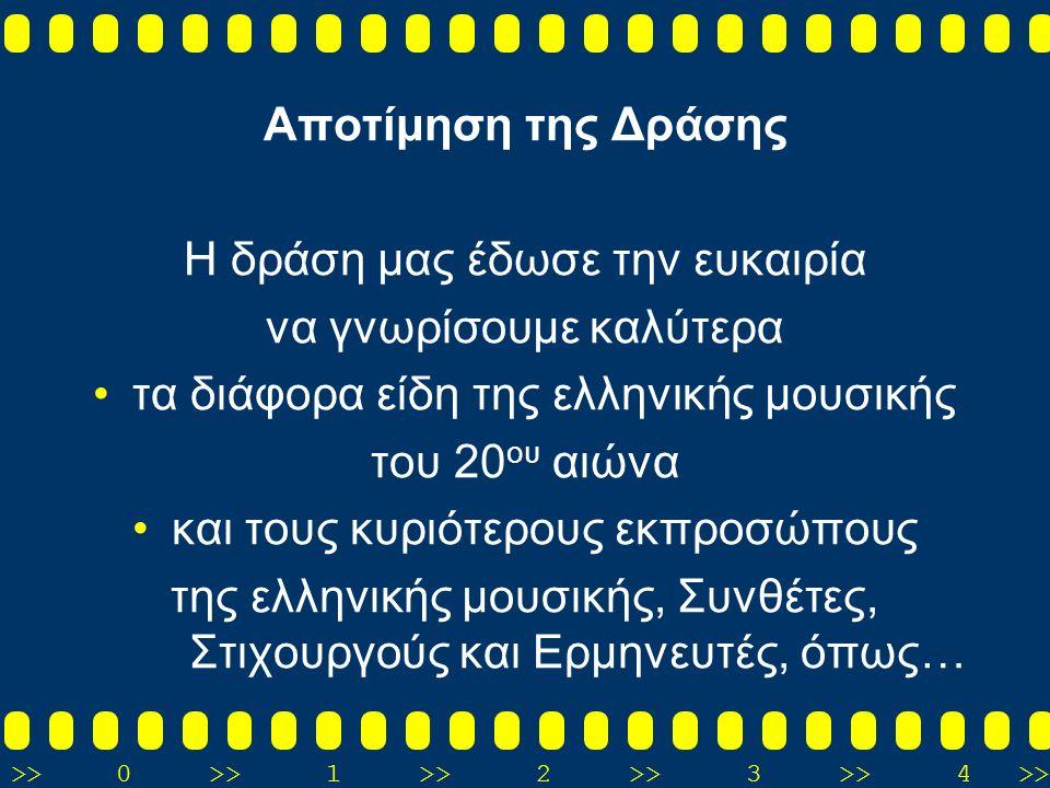 Αποτίμηση της Δράσης Η δράση μας έδωσε την ευκαιρία να γνωρίσουμε καλύτερα τα διάφορα είδη της ελληνικής μουσικής του 20 ου αιώνα και τους κυριότερους εκπροσώπους της ελληνικής μουσικής, Συνθέτες, Στιχουργούς και Ερμηνευτές, όπως…
