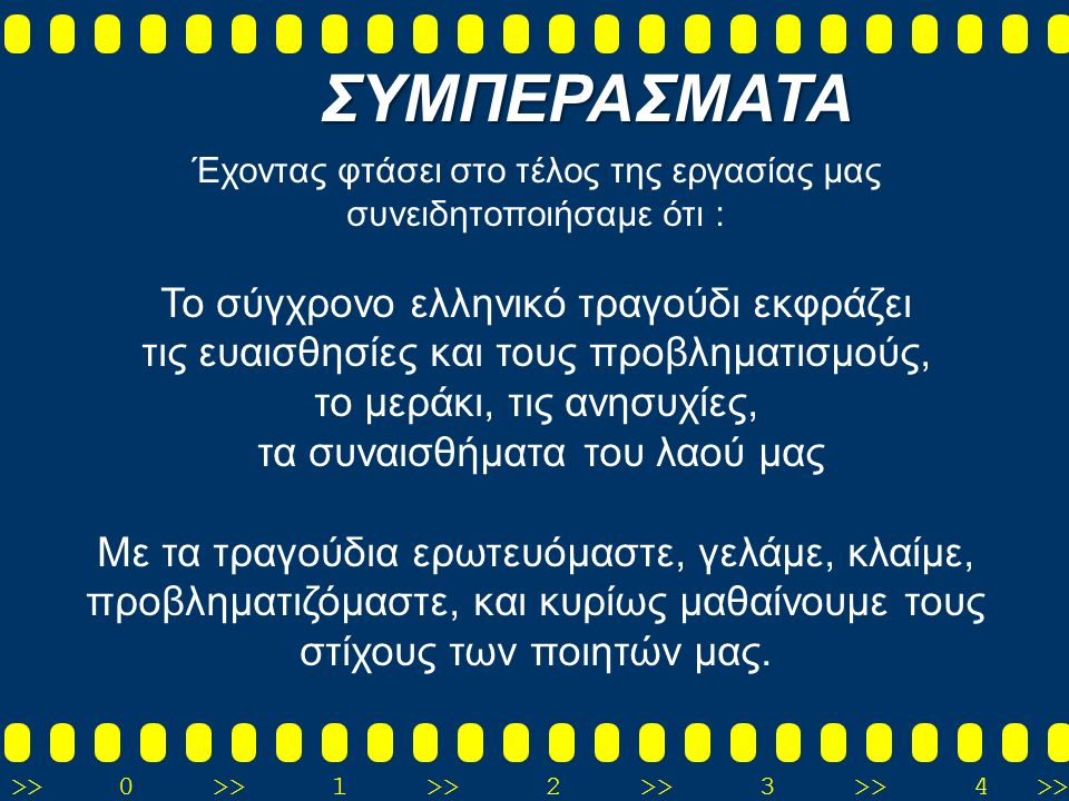 >>0 >>1 >> 2 >> 3 >> 4 >> Έχοντας φτάσει στο τέλος της εργασίας μας συνειδητοποιήσαμε ότι : Το σύγχρονο ελληνικό τραγούδι εκφράζει τις ευαισθησίες και τους προβληματισμούς, το μεράκι, τις ανησυχίες, τα συναισθήματα του λαού μας Με τα τραγούδια ερωτευόμαστε, γελάμε, κλαίμε, προβληματιζόμαστε, και κυρίως μαθαίνουμε τους στίχους των ποιητών μας.