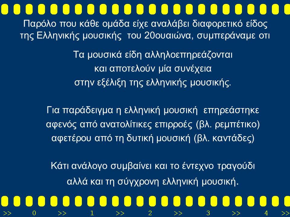 >>0 >>1 >> 2 >> 3 >> 4 >> Παρόλο που κάθε ομάδα είχε αναλάβει διαφορετικό είδος της Ελληνικής μουσικής του 20ουαιώνα, συμπεράναμε oτι Τα μουσικά είδη αλληλοεπηρεάζονται και αποτελούν μία συνέχεια στην εξέλιξη της ελληνικής μουσικής.