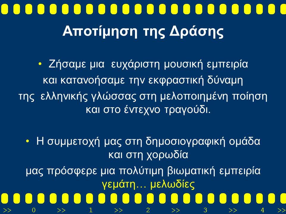 >>0 >>1 >> 2 >> 3 >> 4 >> Αποτίμηση της Δράσης Ζήσαμε μια ευχάριστη μουσική εμπειρία και κατανοήσαμε την εκφραστική δύναμη της ελληνικής γλώσσας στη μελοποιημένη ποίηση και στο έντεχνο τραγούδι.