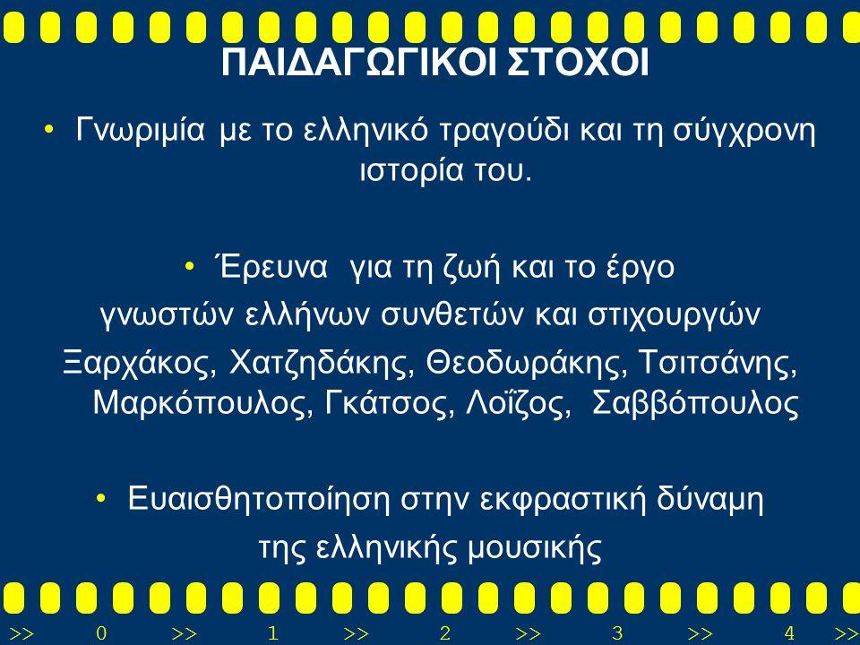 >>0 >>1 >> 2 >> 3 >> 4 >> ΠΑΙΔΑΓΩΓΙΚΟΙ ΣΤΟΧΟΙ Γνωριμία με το ελληνικό τραγούδι και τη σύγχρονη ιστορία του. Έρευνα για τη ζωή και το έργο γνωστών ελλή