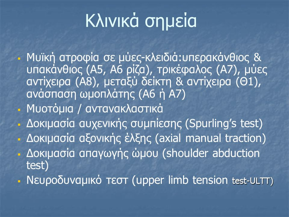 Κλινικά σημεία   Μυϊκή ατροφία σε μύες-κλειδιά:υπερακάνθιος & υπακάνθιος (Α5, Α6 ρίζα), τρικέφαλος (Α7), μύες αντίχειρα (Α8), μεταξύ δείκτη & αντίχειρα (Θ1), ανάσπαση ωμοπλάτης (Α6 ή Α7)   Μυοτόμια / αντανακλαστικά   Δοκιμασία αυχενικής συμπίεσης (Spurling's test)   Δοκιμασία αξονικής έλξης (axial manual traction)   Δοκιμασία απαγωγής ώμου (shoulder abduction test)  test-ULTT)  Νευροδυναμικό τεστ (upper limb tension test-ULTT)