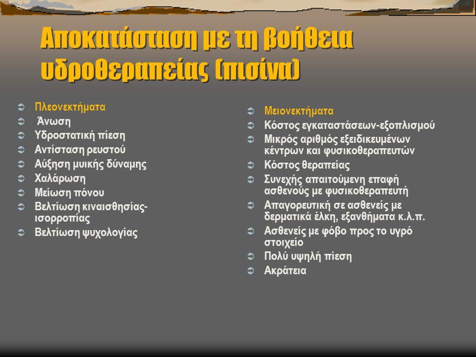 Αποκατάσταση με τη βοήθεια υδροθεραπείας (πισίνα)  Πλεονεκτήματα  Άνωση  Υδροστατική πίεση  Αντίσταση ρευστού  Αύξηση μυικής δύναμης  Χαλάρωση  Μείωση πόνου  Βελτίωση κιναισθησίας- ισορροπίας  Βελτίωση ψυχολογίας  Μειονεκτήματα  Κόστος εγκαταστάσεων-εξοπλισμού  Μικρός αριθμός εξειδικευμένων κέντρων και φυσικοθεραπευτών  Κόστος θεραπείας  Συνεχής απαιτούμενη επαφή ασθενούς με φυσικοθεραπευτή  Απαγορευτική σε ασθενείς με δερματικά έλκη, εξανθήματα κ.λ.π.