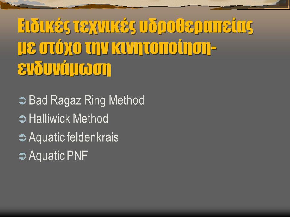 Ειδικές τεχνικές υδροθεραπείας με στόχο την κινητοποίηση- ενδυνάμωση  Bad Ragaz Ring Method  Halliwick Method  Aquatic feldenkrais  Aquatic PNF