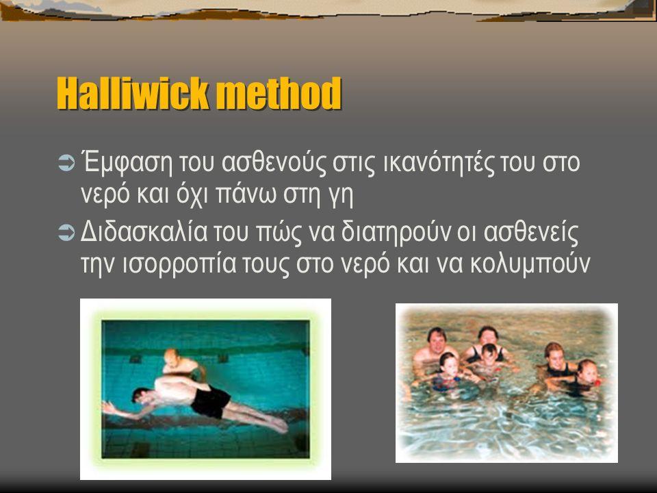 Halliwick method  Έμφαση του ασθενούς στις ικανότητές του στο νερό και όχι πάνω στη γη  Διδασκαλία του πώς να διατηρούν οι ασθενείς την ισορροπία τους στο νερό και να κολυμπούν
