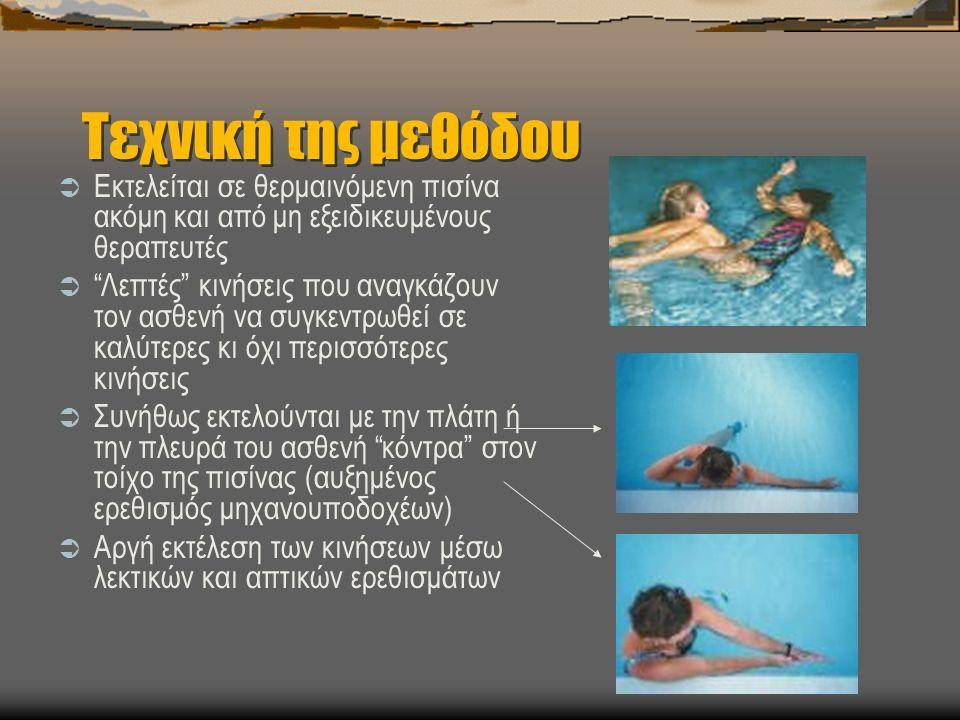 Τεχνική της μεθόδου  Εκτελείται σε θερμαινόμενη πισίνα ακόμη και από μη εξειδικευμένους θεραπευτές  Λεπτές κινήσεις που αναγκάζουν τον ασθενή να συγκεντρωθεί σε καλύτερες κι όχι περισσότερες κινήσεις  Συνήθως εκτελούνται με την πλάτη ή την πλευρά του ασθενή κόντρα στον τοίχο της πισίνας (αυξημένος ερεθισμός μηχανουποδοχέων)  Αργή εκτέλεση των κινήσεων μέσω λεκτικών και απτικών ερεθισμάτων
