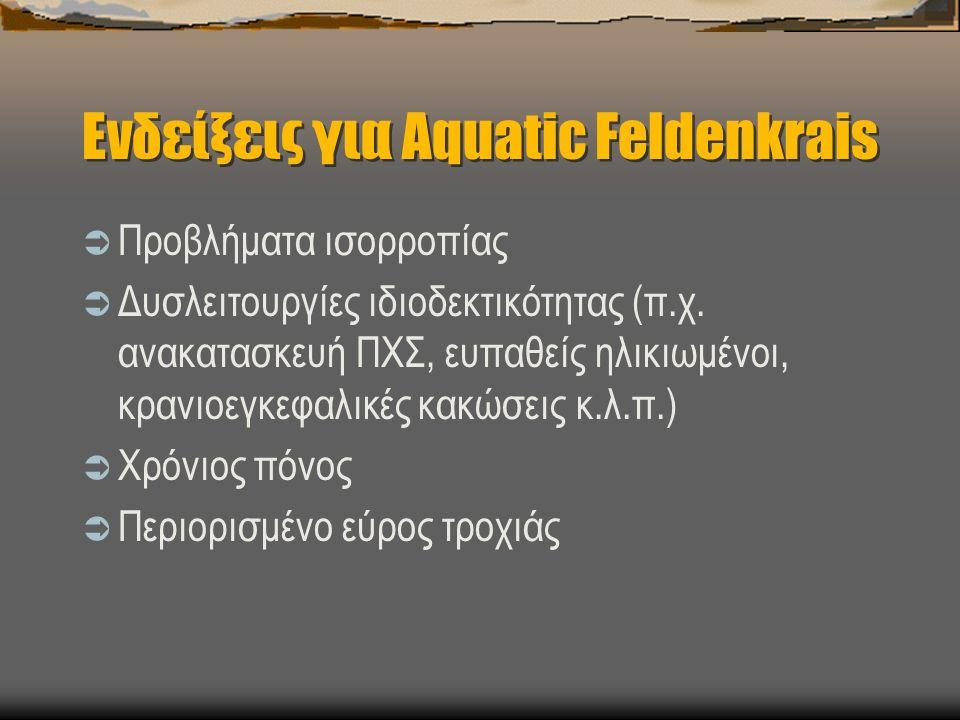 Ενδείξεις για Aquatic Feldenkrais  Προβλήματα ισορροπίας  Δυσλειτουργίες ιδιοδεκτικότητας (π.χ.