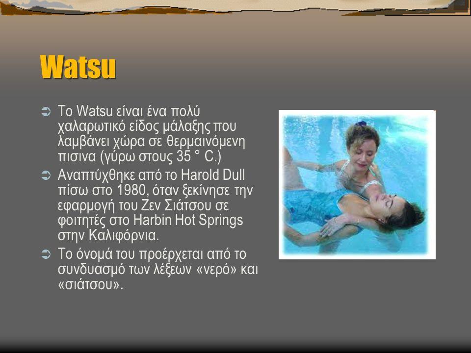  Το Watsu είναι ένα πολύ χαλαρωτικό είδος μάλαξης που λαμβάνει χώρα σε θερμαινόμενη πισινα (γύρω στους 35 ° C.)  Αναπτύχθηκε από το Harold Dull πίσω στο 1980, όταν ξεκίνησε την εφαρμογή του Ζεν Σιάτσου σε φοιτητές στο Harbin Hot Springs στην Καλιφόρνια.