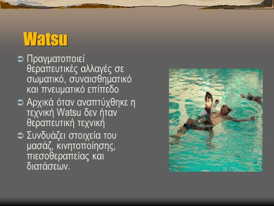 Watsu  Πραγματοποιεί θεραπευτικές αλλαγές σε σωματικό, συναισθηματικό και πνευματικό επίπεδο  Αρχικά όταν αναπτύχθηκε η τεχνική Watsu δεν ήταν θεραπευτική τεχνική  Συνδυάζει στοιχεία του μασάζ, κινητοποίησης, πιεσοθεραπείας και διατάσεων.