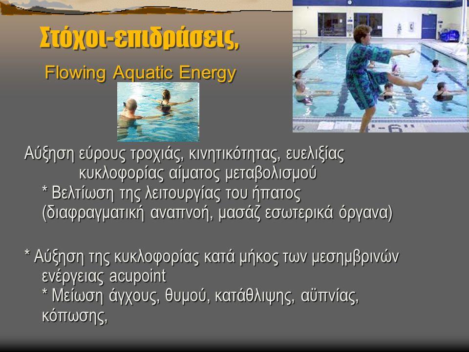 Στόχοι-επιδράσεις, Flowing Aquatic Energy Αύξηση εύρους τροχιάς, κινητικότητας, ευελιξίας κυκλοφορίας αίματος μεταβολισμού * Βελτίωση της λειτουργίας του ήπατος (διαφραγματική αναπνοή, μασάζ εσωτερικά όργανα) * Αύξηση της κυκλοφορίας κατά μήκος των μεσημβρινών ενέργειας acupoint * Μείωση άγχους, θυμού, κατάθλιψης, αϋπνίας, κόπωσης,