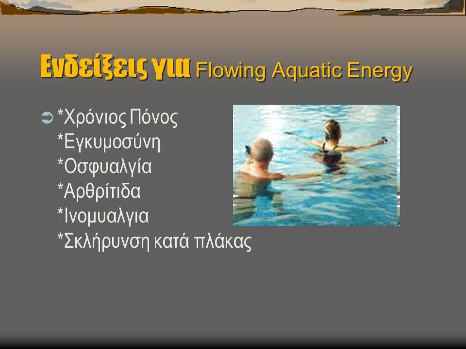 Ενδείξεις για Flowing Aquatic Energy  *Χρόνιος Πόνος *Εγκυμοσύνη *Οσφυαλγία *Αρθρίτιδα *Ινομυαλγια *Σκλήρυνση κατά πλάκας