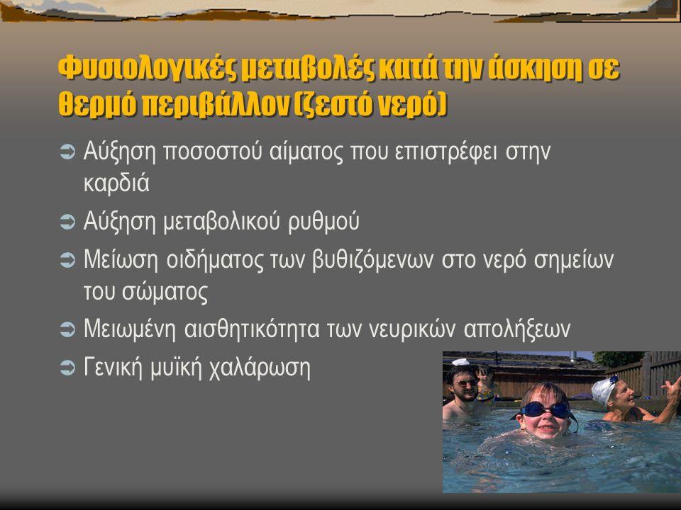 Φυσιολογικές μεταβολές κατά την άσκηση σε θερμό περιβάλλον (ζεστό νερό)  Αύξηση ποσοστού αίματος που επιστρέφει στην καρδιά  Αύξηση μεταβολικού ρυθμού  Μείωση οιδήματος των βυθιζόμενων στο νερό σημείων του σώματος  Μειωμένη αισθητικότητα των νευρικών απολήξεων  Γενική μυϊκή χαλάρωση