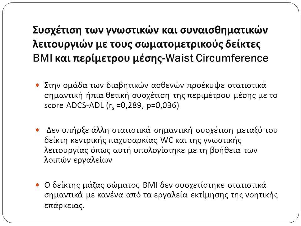 Συσχέτιση των γνωστικών και συναισθηματικών λειτουργιών με τους σωματομετρικούς δείκτες BMI και περίμετρου μέσης -Waist Circumference Στην ομάδα των διαβητικών ασθενών προέκυψε στατιστικά σημαντική ήπια θετική συσχέτιση της περιμέτρου μέσης με το score ADCS-ADL (r s =0,289, p=0,036) Δεν υπήρξε άλλη στατιστικά σημαντική συσχέτιση μεταξύ του δείκτη κεντρικής παχυσαρκίας WC και της γνωστικής λειτουργίας όπως αυτή υπολογίστηκε με τη βοήθεια των λοιπών εργαλείων Ο δείκτης μάζας σώματος BMI δεν συσχετίστηκε στατιστικά σημαντικά με κανένα από τα εργαλεία εκτίμησης της νοητικής επάρκειας.