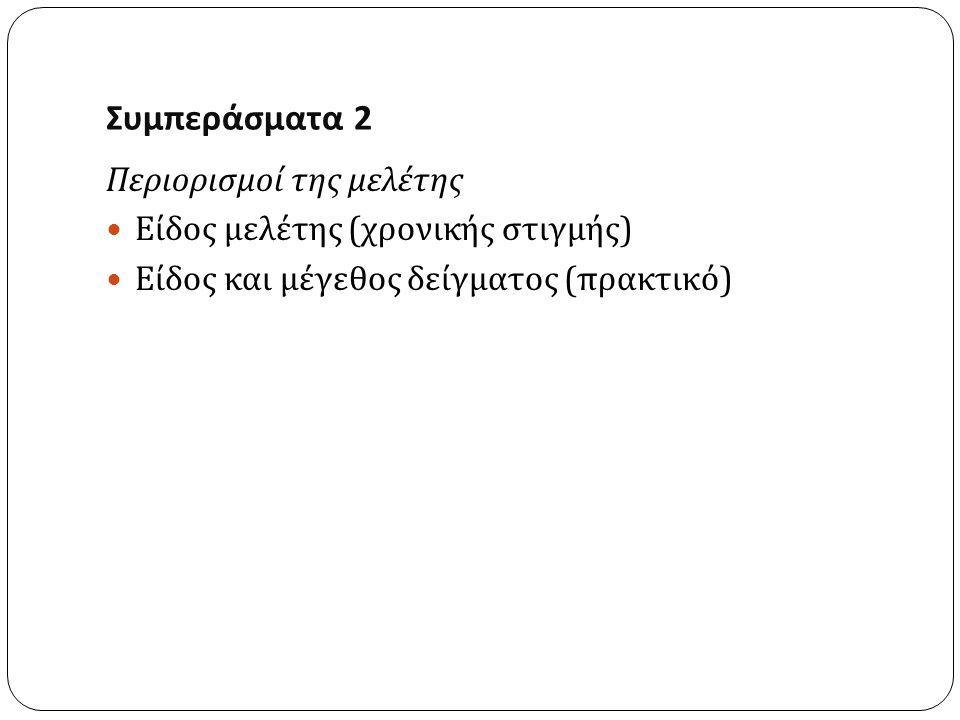 Συμπεράσματα 2 Περιορισμοί της μελέτης Είδος μελέτης ( χρονικής στιγμής ) Είδος και μέγεθος δείγματος ( πρακτικό )