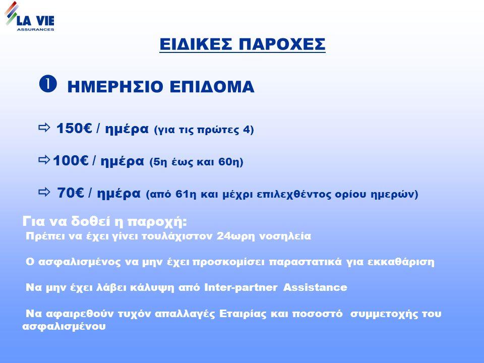 ΕΙΔΙΚΕΣ ΠΑΡΟΧΕΣ  ΗΜΕΡΗΣΙΟ ΕΠΙΔΟΜΑ  150€ / ημέρα (για τις πρώτες 4)  100€ / ημέρα (5η έως και 60η)  70€ / ημέρα (από 61η και μέχρι επιλεχθέντος ορίου ημερών) Για να δοθεί η παροχή: Πρέπει να έχει γίνει τουλάχιστον 24ωρη νοσηλεία Ο ασφαλισμένος να μην έχει προσκομίσει παραστατικά για εκκαθάριση Να μην έχει λάβει κάλυψη από Ιnter-partner Assistance Να αφαιρεθούν τυχόν απαλλαγές Εταιρίας και ποσοστό συμμετοχής του ασφαλισμένου