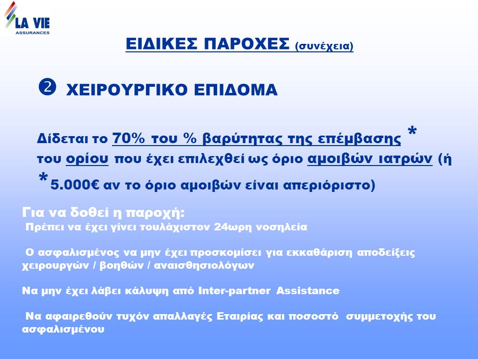 ΕΙΔΙΚΕΣ ΠΑΡΟΧΕΣ (συνέχεια)  ΧΕΙΡΟΥΡΓΙΚΟ ΕΠΙΔΟΜΑ Δίδεται το 70% του % βαρύτητας της επέμβασης * του ορίου που έχει επιλεχθεί ως όριο αμοιβών ιατρών (ή * 5.000€ αν το όριο αμοιβών είναι απεριόριστο) Για να δοθεί η παροχή: Πρέπει να έχει γίνει τουλάχιστον 24ωρη νοσηλεία Ο ασφαλισμένος να μην έχει προσκομίσει για εκκαθάριση αποδείξεις χειρουργών / βοηθών / αναισθησιολόγων Να μην έχει λάβει κάλυψη από Ιnter-partner Assistance Να αφαιρεθούν τυχόν απαλλαγές Εταιρίας και ποσοστό συμμετοχής του ασφαλισμένου