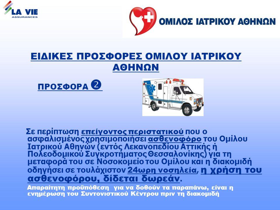 ΠΡΟΣΦΟΡΑ  Σε περίπτωση επείγοντος περιστατικού που ο ασφαλισμένος χρησιμοποιήσει ασθενοφόρο του Ομίλου Ιατρικού Αθηνών (εντός Λεκανοπεδίου Αττικής ή Πολεοδομικού Συγκροτήματος Θεσσαλονίκης) για τη μεταφορά του σε Νοσοκομείο του Ομίλου και η διακομιδή οδηγήσει σε τουλάχιστον 24ωρη νοσηλεία, η χρήση του ασθενοφόρου, δίδεται δωρεάν.