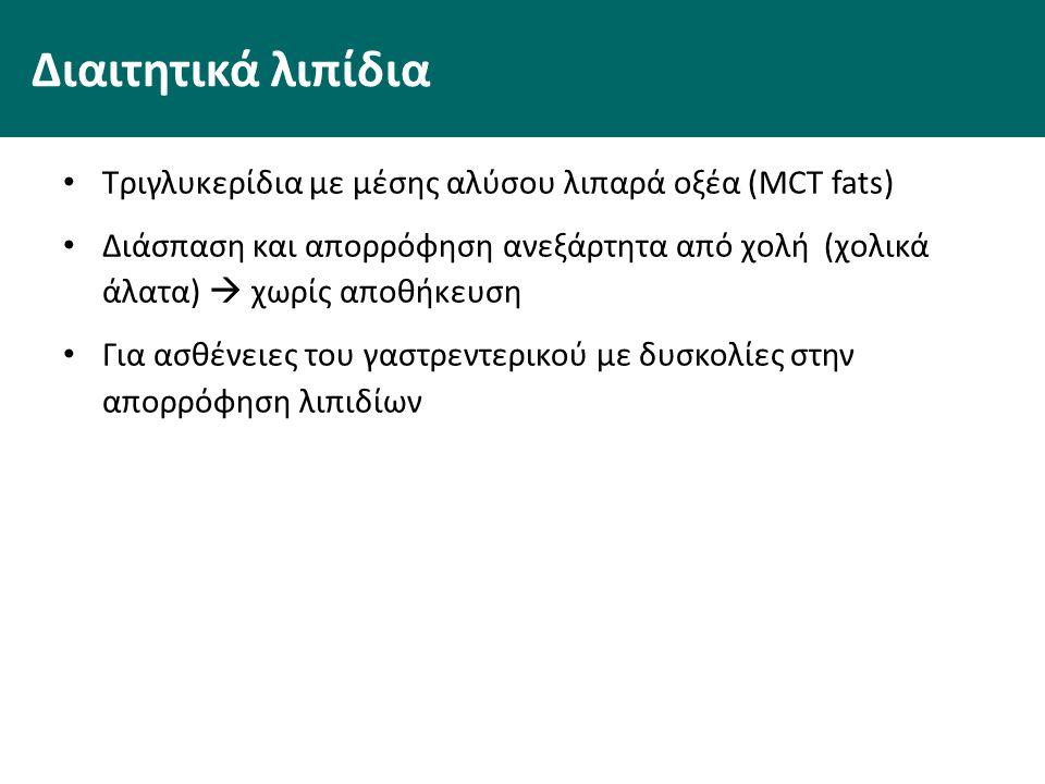 Διαιτητικά λιπίδια Τριγλυκερίδια με μέσης αλύσου λιπαρά οξέα (MCT fats) Διάσπαση και απορρόφηση ανεξάρτητα από χολή (χολικά άλατα)  χωρίς αποθήκευση Για ασθένειες του γαστρεντερικού με δυσκολίες στην απορρόφηση λιπιδίων