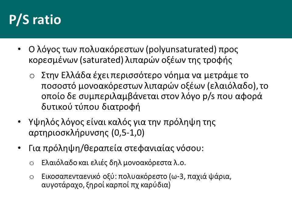 P/S ratio Ο λόγος των πολυακόρεστων (polyunsaturated) προς κορεσμένων (saturated) λιπαρών οξέων της τροφής o Στην Ελλάδα έχει περισσότερο νόημα να μετράμε το ποσοστό μονοακόρεστων λιπαρών οξέων (ελαιόλαδο), το οποίο δε συμπεριλαμβάνεται στον λόγο p/s που αφορά δυτικού τύπου διατροφή Υψηλός λόγος είναι καλός για την πρόληψη της αρτηριοσκλήρυνσης (0,5-1,0) Για πρόληψη/θεραπεία στεφανιαίας νόσου: o Ελαιόλαδο και ελιές δηλ μονοακόρεστα λ.ο.