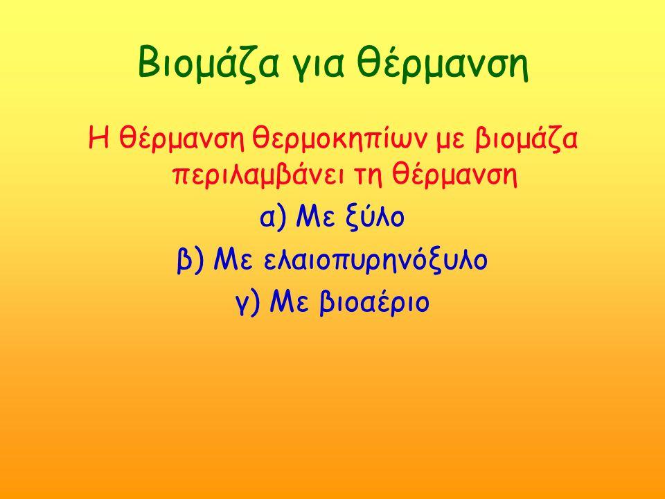 Βιομάζα για θέρμανση Η θέρμανση θερμοκηπίων με βιoμάζα περιλαμβάνει τη θέρμανση α) Με ξύλο β) Με ελαιoπυρηνόξυλo γ) Με βιοαέριο