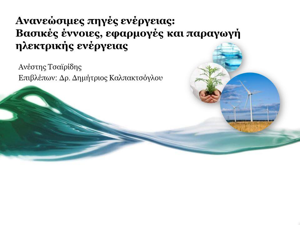Ανανεώσιμες πηγές ενέργειας: Βασικές έννοιες, εφαρμογές και παραγωγή ηλεκτρικής ενέργειας Ανέστης Τσαϊρίδης Επιβλέπων: Δρ.