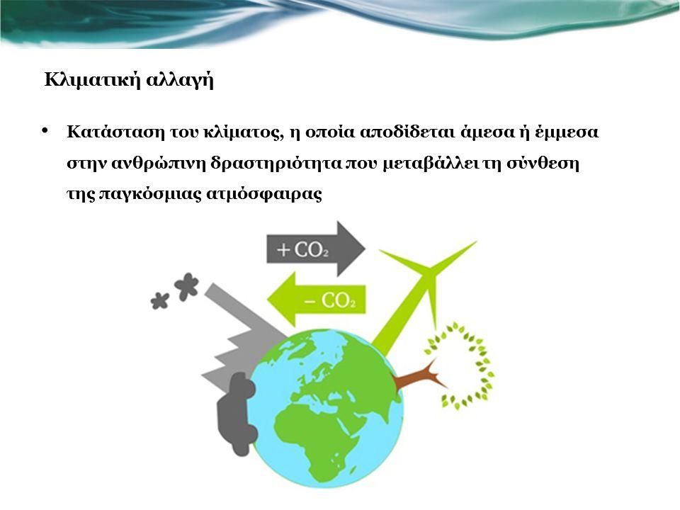 Κατάσταση του κλίματος, η οποία αποδίδεται άμεσα ή έμμεσα στην ανθρώπινη δραστηριότητα που μεταβάλλει τη σύνθεση της παγκόσμιας ατμόσφαιρας