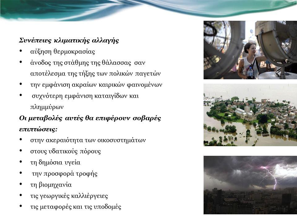 επιπτώσεις στην Ελλάδα η ήδη υπάρχουσα δυσφορία των κατοίκων στις πόλεις πρόκειται να ενταθεί σε μεγάλες πόλεις ( Λαμία, Λάρισα, Βόλο, Θεσσαλονίκη και Αθήνα), η συνολική βροχόπτωση θα μειωθεί, αλλά αναμένεται να αυξηθούν κατά 20 -30 % οι ακραίες βροχοπτώσεις αυξάνεται ο κίνδυνος τόσο για πλημμυρικά επεισόδια όσο και για εξάπλωση πυρκαγιών στα περιαστικά δάση οι δέκα μεγαλύτεροι αγροτικοί νομοί της χώρας θα δεχθούν επίσης μεγάλη πίεση από την κλιματική αλλαγή η κλιματική αλλαγή αναμένεται να θέσει σε μεγάλη δοκιμασία και τους εθνικούς δρυμούς το οικονομικό κόστος της κλιματικής αλλαγής είναι εξαιρετικά υψηλό