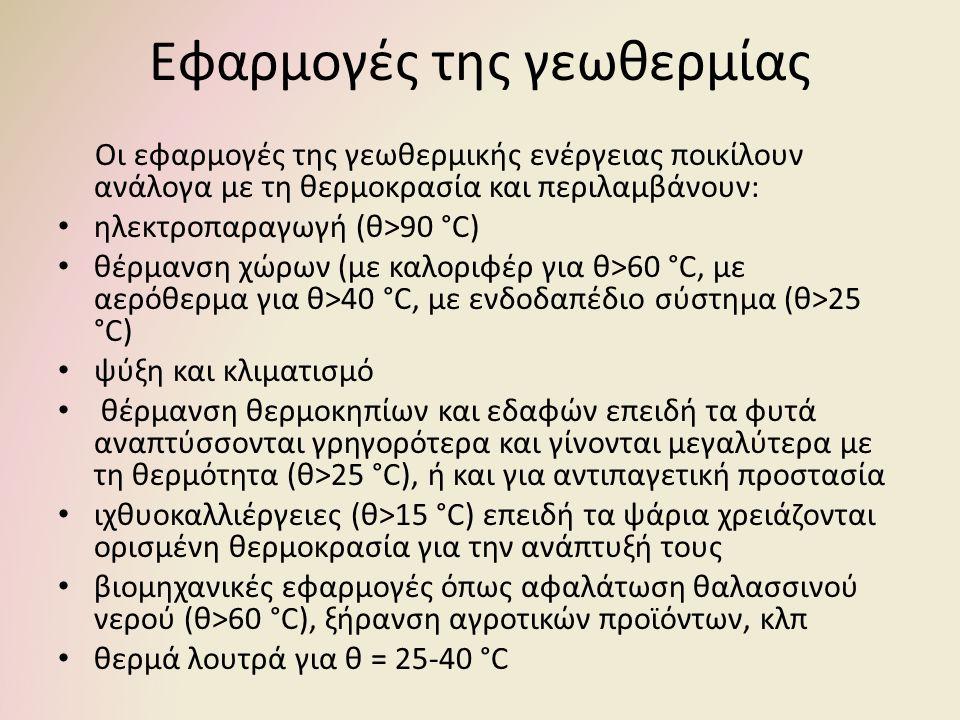 Εφαρμογές της γεωθερμίας Οι εφαρμογές της γεωθερμικής ενέργειας ποικίλουν ανάλογα με τη θερμοκρασία και περιλαμβάνουν: ηλεκτροπαραγωγή (θ>90 °C) θέρμανση χώρων (με καλοριφέρ για θ>60 °C, με αερόθερμα για θ>40 °C, με ενδοδαπέδιο σύστημα (θ>25 °C) ψύξη και κλιματισμό θέρμανση θερμοκηπίων και εδαφών επειδή τα φυτά αναπτύσσονται γρηγορότερα και γίνονται μεγαλύτερα με τη θερμότητα (θ>25 °C), ή και για αντιπαγετική προστασία ιχθυοκαλλιέργειες (θ>15 °C) επειδή τα ψάρια χρειάζονται ορισμένη θερμοκρασία για την ανάπτυξή τους βιομηχανικές εφαρμογές όπως αφαλάτωση θαλασσινού νερού (θ>60 °C), ξήρανση αγροτικών προϊόντων, κλπ θερμά λουτρά για θ = 25-40 °C