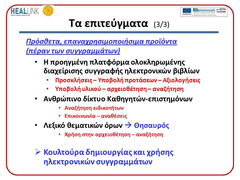 Τα επιτεύγματα (3/3) Πρόσθετα, επαναχρησιμοποιήσιμα προϊόντα (πέραν των συγγραμμάτων) Η προηγμένη πλατφόρμα ολοκληρωμένης διαχείρισης συγγραφής ηλεκτρονικών βιβλίων Προσκλήσεις – Υποβολή προτάσεων – Αξιολογήσεις Υποβολή υλικού – αρχειοθέτηση – αναζήτηση Ανθρώπινο δίκτυο Καθηγητών-επιστημόνων Αναζήτηση ειδικοτήτων Επικοινωνία – αναθέσεις Λεξικό θεματικών όρων  Θησαυρός Χρήση στην αρχειοθέτηση – αναζήτηση  Κουλτούρα δημιουργίας και χρήσης ηλεκτρονικών συγγραμμάτων