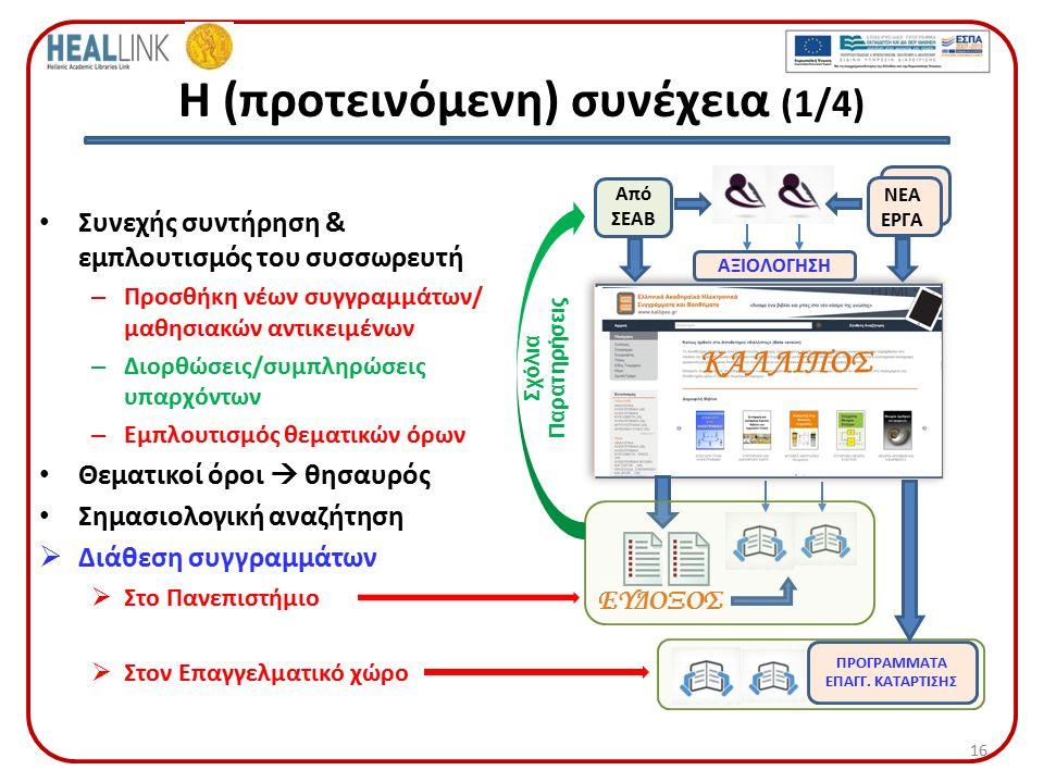 Η (προτεινόμενη) συνέχεια (1/4) Συνεχής συντήρηση & εμπλουτισμός του συσσωρευτή – Προσθήκη νέων συγγραμμάτων/ μαθησιακών αντικειμένων – Διορθώσεις/συμπληρώσεις υπαρχόντων – Εμπλουτισμός θεματικών όρων Θεματικοί όροι  θησαυρός Σημασιολογική αναζήτηση  Διάθεση συγγραμμάτων  Στο Πανεπιστήμιο  Στον Επαγγελματικό χώρο 16 ΚΑΛΛΙΠΟΣ ΑΞΙΟΛΟΓΗΣΗ ΠΡΟΓΡΑΜΜΑΤΑ ΕΠΑΓΓ.