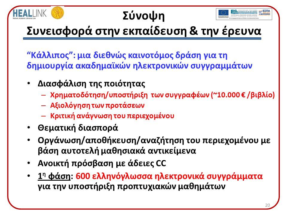Σύνοψη Συνεισφορά στην εκπαίδευση & την έρευνα Κάλλιπος : μια διεθνώς καινοτόμος δράση για τη δημιουργία ακαδημαϊκών ηλεκτρονικών συγγραμμάτων Διασφάλιση της ποιότητας – Χρηματοδότηση/υποστήριξη των συγγραφέων (~10.000 € /βιβλίο) – Αξιολόγηση των προτάσεων – Κριτική ανάγνωση του περιεχομένου Θεματική διασπορά Οργάνωση/αποθήκευση/αναζήτηση του περιεχομένου με βάση αυτοτελή μαθησιακά αντικείμενα Ανοικτή πρόσβαση με άδειες CC 1 η φάση: 600 ελληνόγλωσσα ηλεκτρονικά συγγράμματα για την υποστήριξη προπτυχιακών μαθημάτων 20