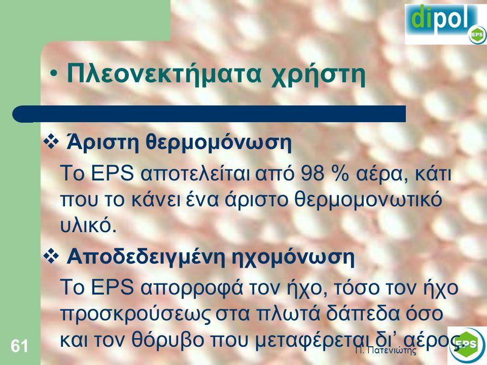 Π. Πατενιώτης 61 Πλεονεκτήματα χρήστη  Άριστη θερμομόνωση Το EPS αποτελείται από 98 % αέρα, κάτι που το κάνει ένα άριστο θερμομονωτικό υλικό.  Αποδε