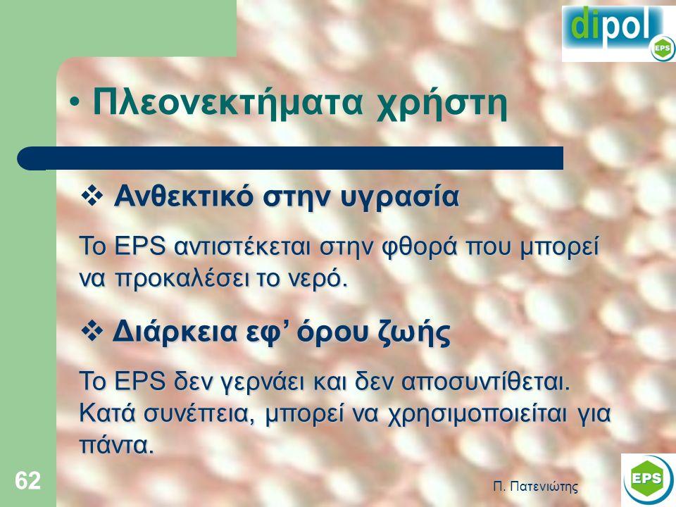 Π. Πατενιώτης 62 Πλεονεκτήματα χρήστη Ανθεκτικό στην υγρασία  Ανθεκτικό στην υγρασία Το EPS αντιστέκεται στην φθορά που μπορεί να προκαλέσει το νερό.