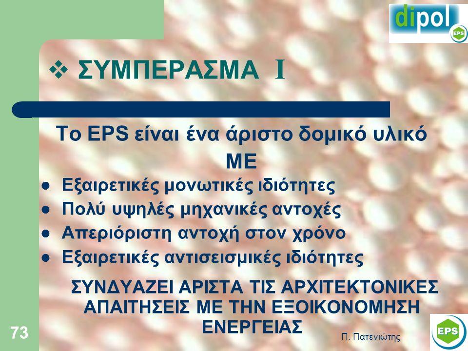 Π. Πατενιώτης 73  ΣΥΜΠΕΡΑΣΜΑ Ι Το EPS είναι ένα άριστο δομικό υλικό ΜΕ Εξαιρετικές μονωτικές ιδιότητες Πολύ υψηλές μηχανικές αντοχές Απεριόριστη αντο