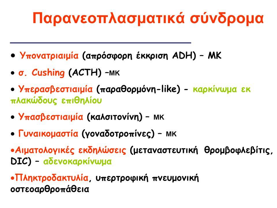  Υπονατριαιμία (απρόσφορη έκκριση ADH) – ΜΚ  σ. Cushing (ACTH) – ΜΚ  Υπερασβεστιαιμία (παραθορμόνη-like) - καρκίνωμα εκ πλακώδους επιθηλίου  Υπασβ