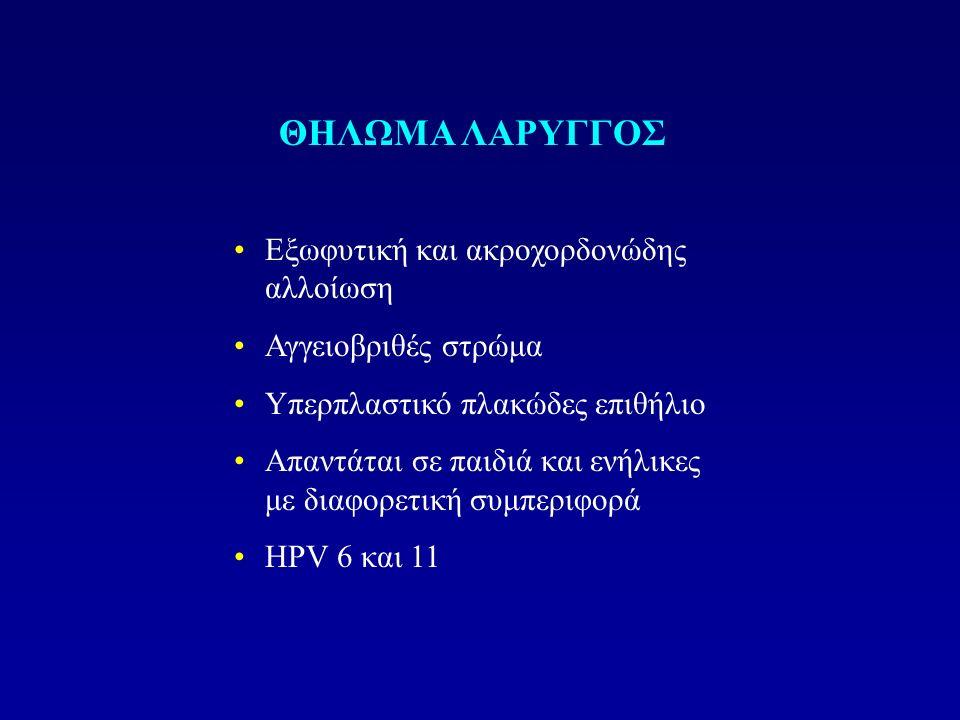 ΘΗΛΩΜΑ ΛΑΡΥΓΓΟΣ Εξωφυτική και ακροχορδονώδης αλλοίωση Αγγειοβριθές στρώμα Υπερπλαστικό πλακώδες επιθήλιο Απαντάται σε παιδιά και ενήλικες με διαφορετική συμπεριφορά HPV 6 και 11