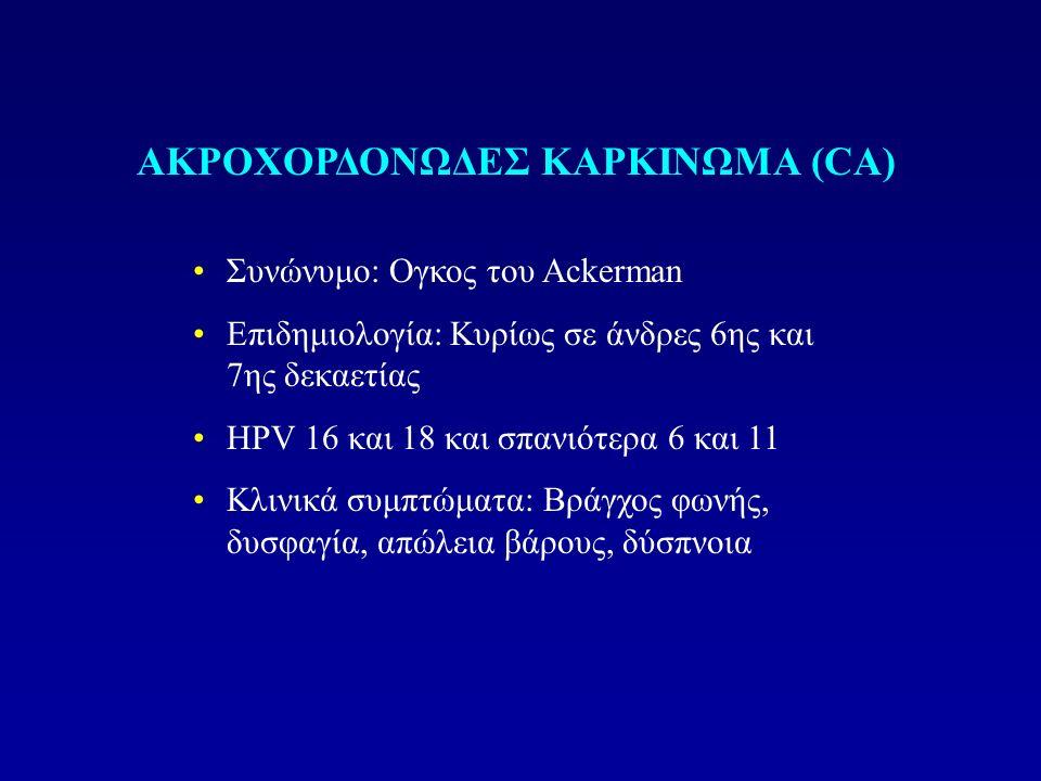 Συνώνυμο: Ογκος του Ackerman Eπιδημιολογία: Κυρίως σε άνδρες 6ης και 7ης δεκαετίας HPV 16 και 18 και σπανιότερα 6 και 11 Κλινικά συμπτώματα: Βράγχος φωνής, δυσφαγία, απώλεια βάρους, δύσπνοια ΑΚΡΟΧΟΡΔΟΝΩΔΕΣ ΚΑΡΚΙΝΩΜΑ (CA)