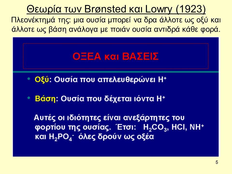 5 Θεωρία των Brønsted και Lowry (1923) Πλεονέκτημά της: μια ουσία μπορεί να δρα άλλοτε ως οξύ και άλλοτε ως βάση ανάλογα με ποιάν ουσία αντιδρά κάθε φ