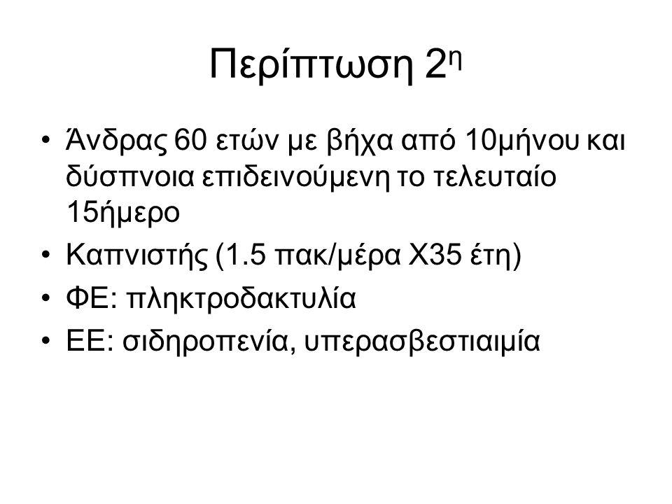Περίπτωση 2 η Άνδρας 60 ετών με βήχα από 10μήνου και δύσπνοια επιδεινούμενη το τελευταίο 15ήμερο Καπνιστής (1.5 πακ/μέρα Χ35 έτη) ΦΕ: πληκτροδακτυλία ΕΕ: σιδηροπενία, υπερασβεστιαιμία