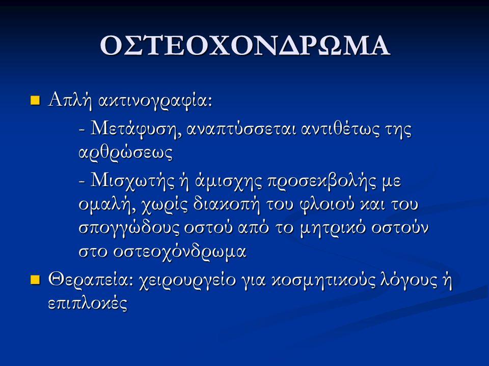 ΟΣΤΕΟΧΟΝΔΡΩΜΑ Απλή ακτινογραφία: Απλή ακτινογραφία: - Μετάφυση, αναπτύσσεται αντιθέτως της αρθρώσεως - Μισχωτής ή άμισχης προσεκβολής με ομαλή, χωρίς
