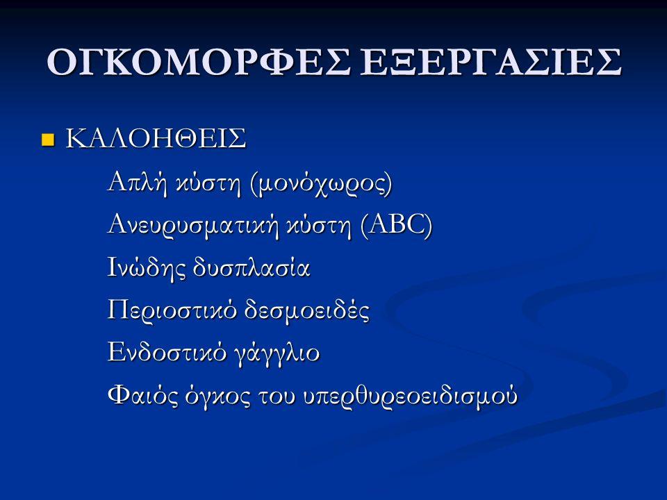 ΟΓΚΟΜΟΡΦΕΣ ΕΞΕΡΓΑΣΙΕΣ ΚΑΛΟΗΘΕΙΣ ΚΑΛΟΗΘΕΙΣ Απλή κύστη (μονόχωρος) Ανευρυσματική κύστη (ABC) Ινώδης δυσπλασία Περιοστικό δεσμοειδές Ενδοστικό γάγγλιο Φα