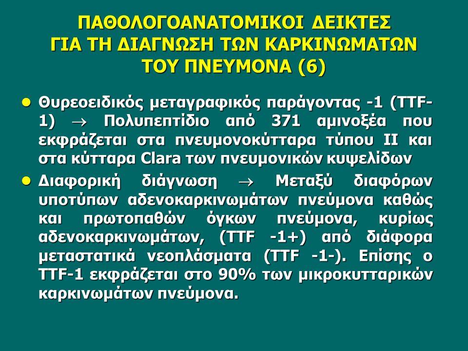 Θυρεοειδικός μεταγραφικός παράγοντας -1 (TTF- 1)  Πολυπεπτίδιο από 371 αμινοξέα που εκφράζεται στα πνευμονοκύτταρα τύπου ΙΙ και στα κύτταρα Clara των πνευμονικών κυψελίδων Θυρεοειδικός μεταγραφικός παράγοντας -1 (TTF- 1)  Πολυπεπτίδιο από 371 αμινοξέα που εκφράζεται στα πνευμονοκύτταρα τύπου ΙΙ και στα κύτταρα Clara των πνευμονικών κυψελίδων Διαφορική διάγνωση  Μεταξύ διαφόρων υποτύπων αδενοκαρκινωμάτων πνεύμονα καθώς και πρωτοπαθών όγκων πνεύμονα, κυρίως αδενοκαρκινωμάτων, (TTF -1+) από διάφορα μεταστατικά νεοπλάσματα (TTF -1-).