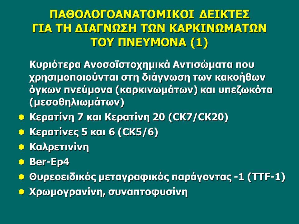 ΠΑΘΟΛΟΓΟΑΝΑΤΟΜΙΚΟΙ ΔΕΙΚΤΕΣ ΓΙΑ ΤΗ ΔΙΑΓΝΩΣΗ ΤΩΝ ΚΑΡΚΙΝΩΜΑΤΩΝ ΤΟΥ ΠΝΕΥΜΟΝΑ (1) Κυριότερα Ανοσοϊστοχημικά Αντισώματα που χρησιμοποιούνται στη διάγνωση των κακοήθων όγκων πνεύμονα (καρκινωμάτων) και υπεζωκότα (μεσοθηλιωμάτων) Κερατίνη 7 και Κερατίνη 20 (CK7/CK20) Κερατίνη 7 και Κερατίνη 20 (CK7/CK20) Κερατίνες 5 και 6 (CK5/6) Κερατίνες 5 και 6 (CK5/6) Καλρετινίνη Καλρετινίνη Ber-Ep4 Ber-Ep4 Θυρεοειδικός μεταγραφικός παράγοντας -1 (TTF-1) Θυρεοειδικός μεταγραφικός παράγοντας -1 (TTF-1) Χρωμογρανίνη, συναπτοφυσίνη Χρωμογρανίνη, συναπτοφυσίνη