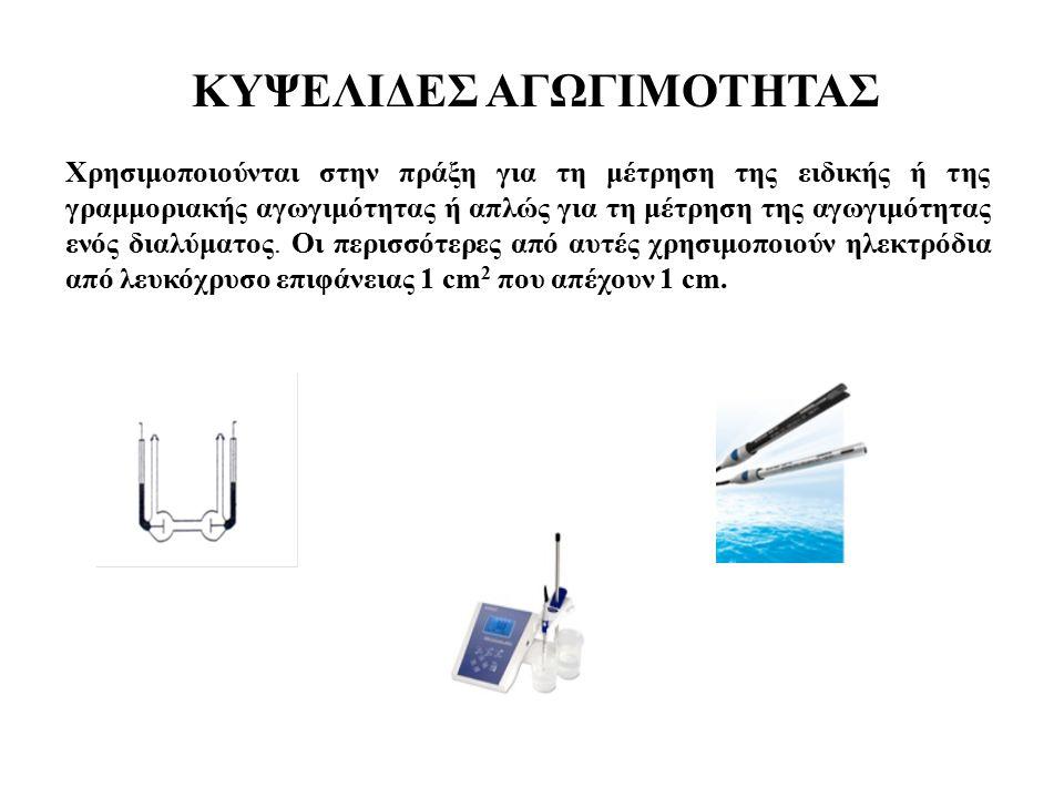 ΚΥΨΕΛΙΔΕΣ ΑΓΩΓΙΜΟΤΗΤΑΣ Χρησιμοποιούνται στην πράξη για τη μέτρηση της ειδικής ή της γραμμοριακής αγωγιμότητας ή απλώς για τη μέτρηση της αγωγιμότητας ενός διαλύματος.